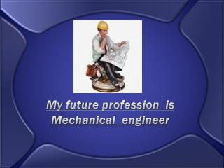 My future profession  is Mechanical  engineer