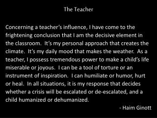 The Teacher Concerning a teacher's influence, I have come to the  frightening conclusion that I am the decisive element