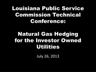 Louisiana Public Service Commission Technical Conference: Natural Gas Hedging for the Investor Owned Utilities