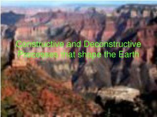 Constructive and Deconstructive Processes that shape the Earth