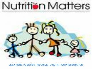CLICK HERE TO ENTER THE GUIDE TO NUTRITION PRESENTATION.