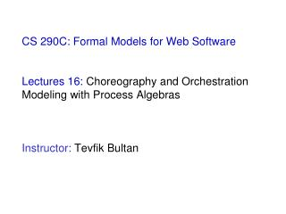 CS 290C: Formal Models for Web Software  Lectures 16:  Choreography and Orchestration Modeling with Process Algebras  In