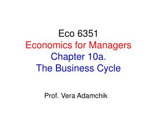 Eco 6351 Economics for Managers Chapter 10a.  The Business Cycle