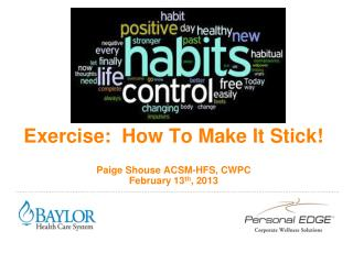 Exercise:  How To Make It Stick! Paige Shouse ACSM-HFS, CWPC February 13 th , 2013