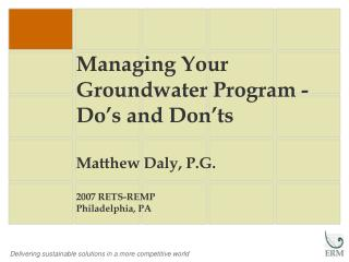 Managing Your Groundwater Program - Do's and Don'ts Matthew Daly, P.G. 2007 RETS-REMP Philadelphia, PA