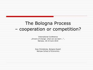 "The Bologna Process – cooperation  or  competition ? International Conference  ""Drivers of change: what can we learn"