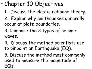 Chapter 10 Objectives 1.  Discuss the elastic rebound theory. 	2.  Explain why earthquakes generally occur at plate boun