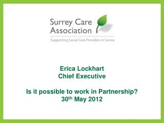 Erica Lockhart Chief Executive  Is it possible to work in Partnership? 30 th  May 2012