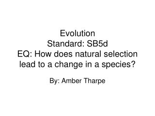 Evolution Standard: SB5d EQ: How does natural selection lead to a change in a species?