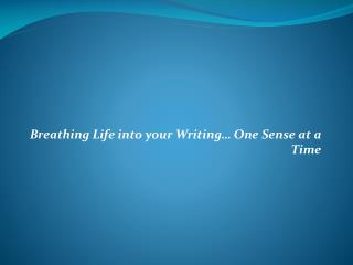 Breathing Life into your Writing… One Sense at a Time