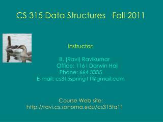 CS 315 Data Structures Fall 2011 Instructor: B. (Ravi) Ravikumar Office: 116 I Darwin Hall Phone: 664 3335 E-