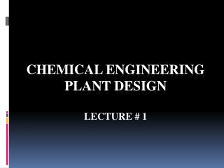 Chemical Engineering Plant Design Lecture # 1