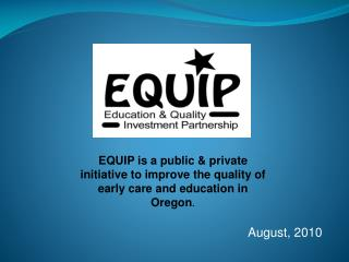 EQUIP is a public & private initiative to improve the quality of early care and education in Oregon .