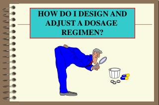 HOW DO I DESIGN AND ADJUST A DOSAGE  REGIMEN?