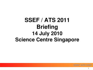 SSEF / ATS 2011 Briefing 14 July 2010  Science Centre Singapore