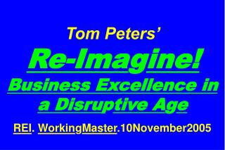 Tom Peters'   Re-Ima g ine! Business Excellence in a Disru p tive A g e REI .  Workin g Master .10November2005