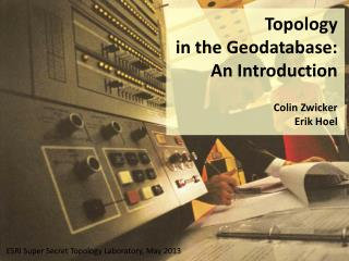 Topology  in the Geodatabase: An Introduction Colin Zwicker Erik Hoel