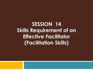 SESSION  14 Skills  Requirement of an Effective  Facilitator (Facilitation Skills)