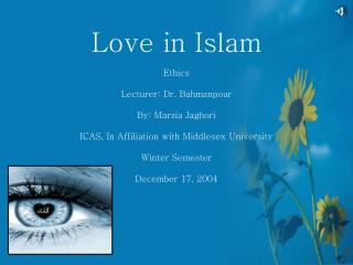 Love in Islam Ethics Lecturer: Dr. Bahmanpour By: Marzia Jaghori ICAS, In Affiliation with Middlesex University Winter S