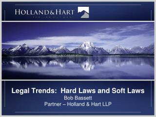 Legal Trends:  Hard Laws and Soft Laws Bob Bassett Partner – Holland & Hart LLP