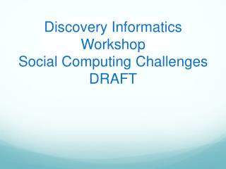 Discovery Informatics Workshop Social Computing Challenges DRAFT