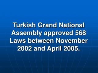 Turkish Grand National Assembly approved 568 Laws between November 2002 and April 2005.