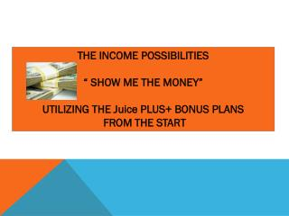 """THE INCOME  POSSIBILITIES """"  SHOW ME THE  MONEY"""" UTILIZING THE Juice PLUS+ BONUS  PLANS FROM THE START"""