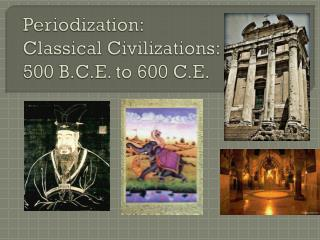 Periodization : Classical Civilizations:   500  B.C.E. to 600 C.E.