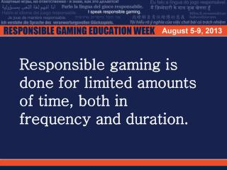Responsible gaming is done for limited amounts of time, both in frequency and duration.
