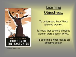 Learning Objectives: To understand how WW2 affected women. To know that posters aimed at women were used in WW2. To dete