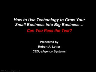 How to Use Technology to Grow Your Small Business into Big Business… Can You Pass the Test? Presented by Robert A. Lot