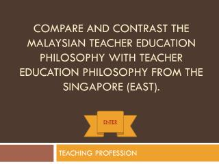 Compare and contrast the Malaysian Teacher Education Philosophy with Teacher Education Philosophy from the Singapore (Ea