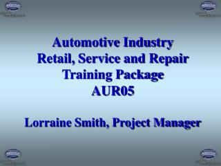 Automotive Industry Retail, Service and Repair Training Package AUR05 Lorraine Smith, Project Manager