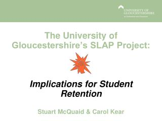 The University of Gloucestershire's SLAP Project: Implications for  Student Retention Stuart McQuaid & Carol Kear