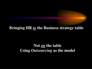 Bringing HR  to  the Business strategy table  Not  on  the table Using  Outsourcing  as the model