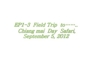 EP1-3 Field Trip to…….. Chiang mai Day Safari, September 5, 2012