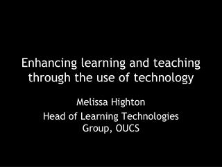 Enhancing learning and teaching through the use of technology