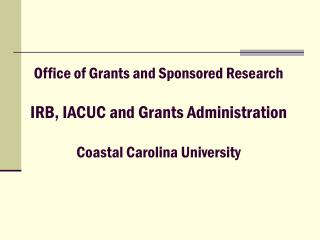 Office of Grants and Sponsored Research IRB, IACUC and Grants Administration Coastal Carolina University
