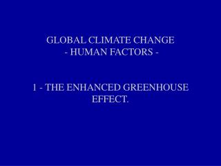 GLOBAL CLIMATE CHANGE - HUMAN FACTORS - 1 - THE ENHANCED GREENHOUSE EFFECT.