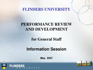 FLINDERS UNIVERSITY PERFORMANCE REVIEW  AND DEVELOPMENT for General Staff Information Session May  2007
