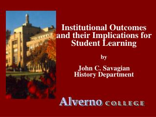 Institutional Outcomes and their Implications for Student Learning by  John C. Savagian  History Department