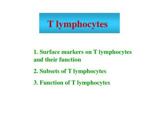 1. Surface markers on T lymphocytes and their function 2. Subsets of T lymphocytes 3. Function of T lymphocytes