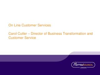 On Line Customer Services  Carol Cutler – Director of Business Transformation and Customer Service