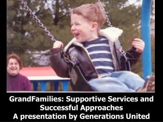GrandFamilies: Supportive Services and Successful Approaches A presentation by Generations United