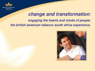 change and transformation : engaging the hearts and minds of people. the british american tobacco south africa experien