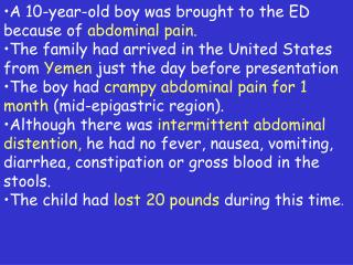 A 10-year-old boy was brought to the ED because of  abdominal pain. The family had arrived in the United States from  Ye