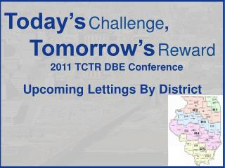 Today's Challenge , Tomorrow's Reward 2011  TCTR DBE Conference Upcoming Lettings By District