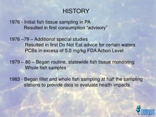 "1976 - Initial fish tissue sampling in PA            Resulted in first consumption ""advisory"" 1976 –79 – Additional spec"