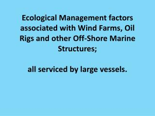 Ecological Management factors associated with Wind Farms, Oil Rigs and other Off-Shore Marine Structures;  all  serviced