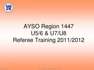 AYSO Region 1447  U5/6 & U7/U8  Referee Training 2011/2012